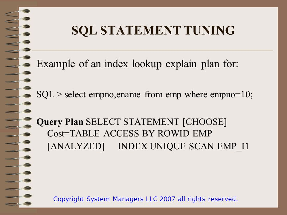 SQL STATEMENT TUNING Example of an index lookup explain plan for: SQL > select empno,ename from emp where empno=10; Query Plan SELECT STATEMENT [CHOOSE] Cost=TABLE ACCESS BY ROWID EMP [ANALYZED] INDEX UNIQUE SCAN EMP_I1 Copyright System Managers LLC 2007 all rights reserved.