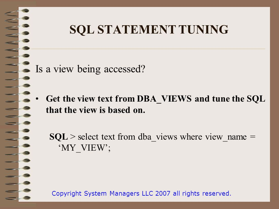 SQL STATEMENT TUNING Is a view being accessed? Get the view text from DBA_VIEWS and tune the SQL that the view is based on. SQL > select text from dba