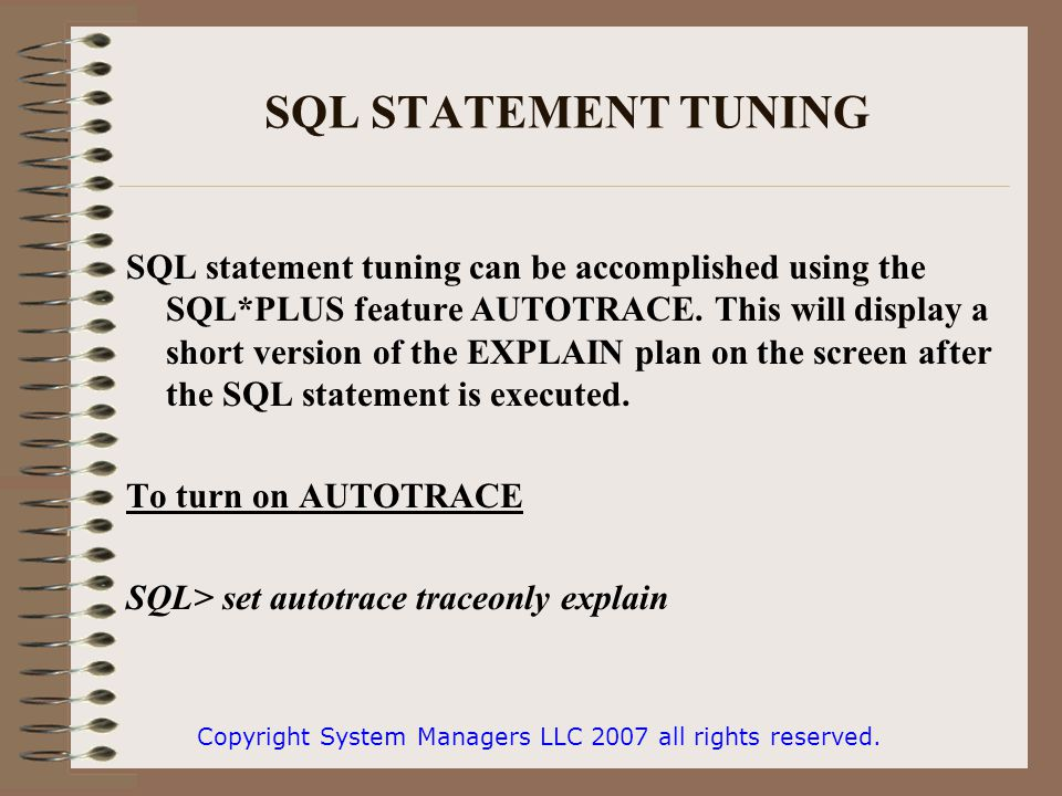 SQL STATEMENT TUNING SQL statement tuning can be accomplished using the SQL*PLUS feature AUTOTRACE. This will display a short version of the EXPLAIN p