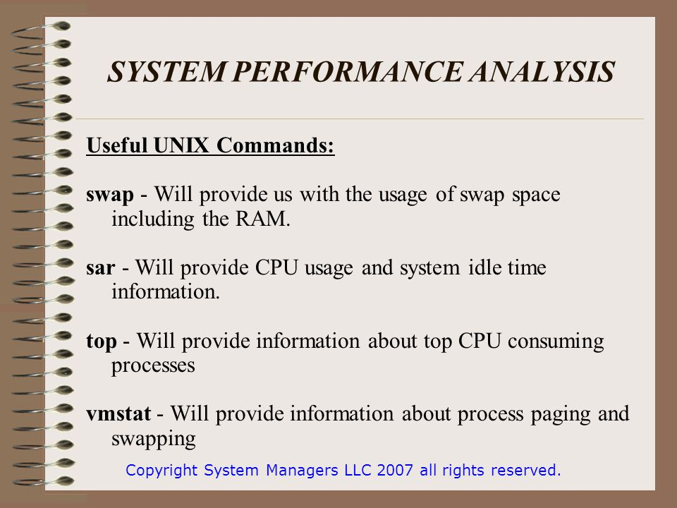 SYSTEM PERFORMANCE ANALYSIS Useful UNIX Commands: swap - Will provide us with the usage of swap space including the RAM.