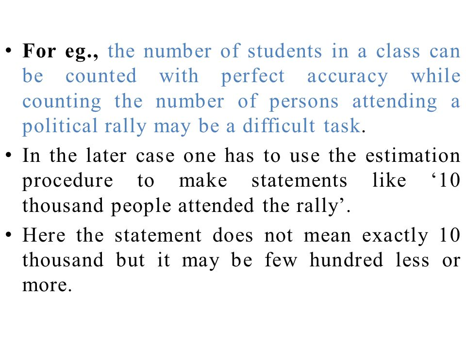 For eg., the number of students in a class can be counted with perfect accuracy while counting the number of persons attending a political rally may b