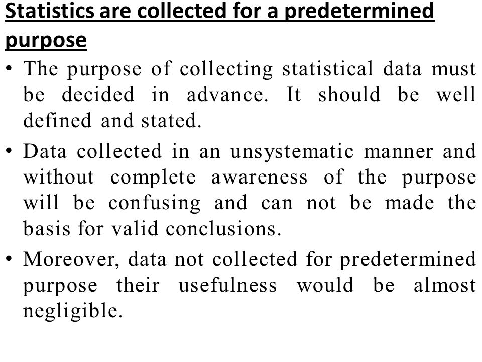 Statistics are collected for a predetermined purpose The purpose of collecting statistical data must be decided in advance. It should be well defined