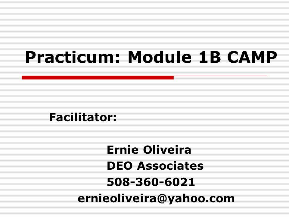 Practicum: Module 1B CAMP Facilitator: Ernie Oliveira DEO Associates 508-360-6021 ernieoliveira@yahoo.com