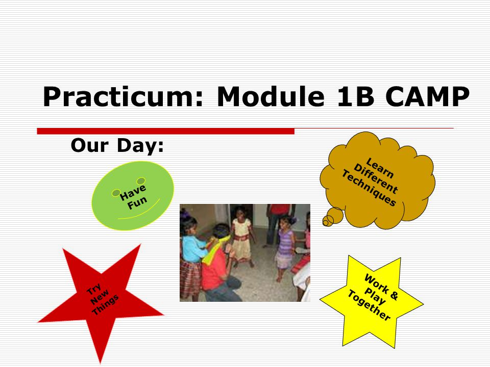 Practicum: Module 1B CAMP Our Day: Try New Things Learn Different Techniques Work & Play Together Have Fun