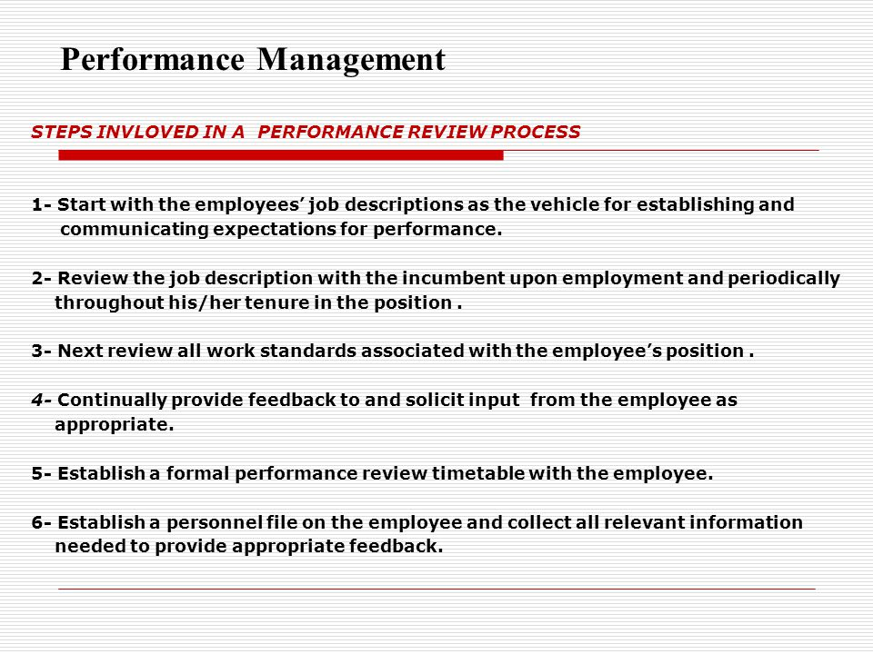 STEPS INVLOVED IN A PERFORMANCE REVIEW PROCESS 1- Start with the employees' job descriptions as the vehicle for establishing and communicating expecta