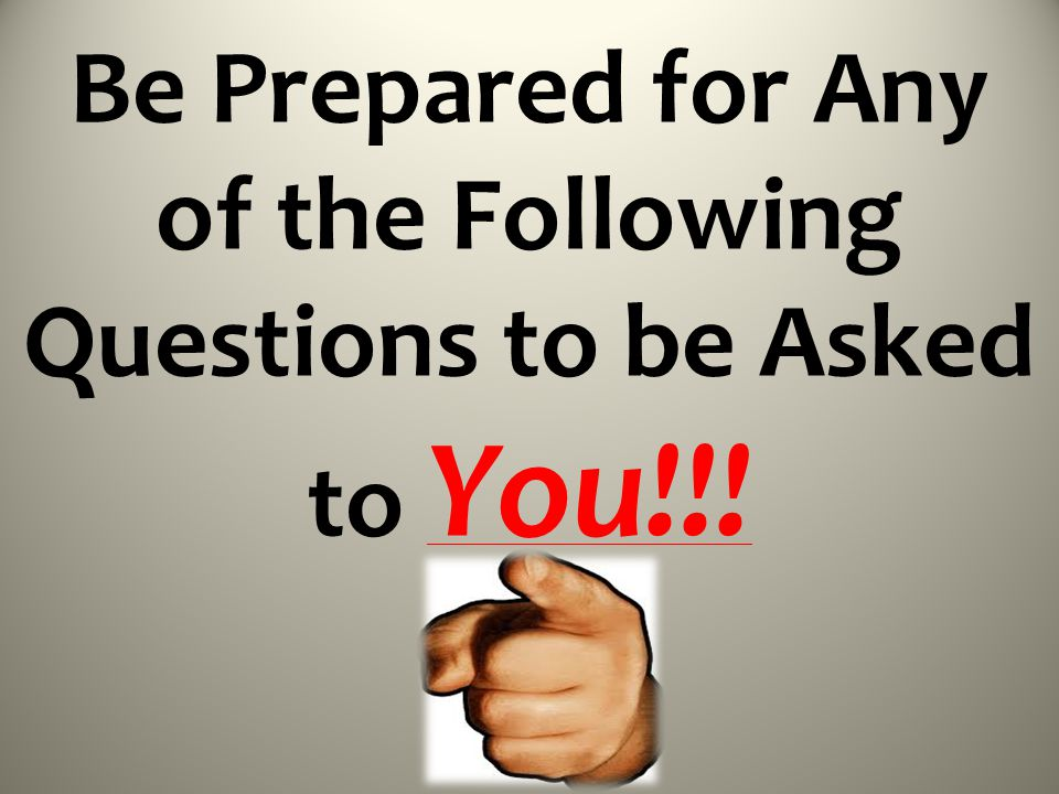Be Prepared for Any of the Following Questions to be Asked to You!!!
