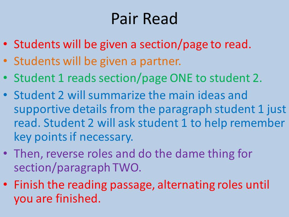 Pair Read Students will be given a section/page to read. Students will be given a partner. Student 1 reads section/page ONE to student 2. Student 2 wi