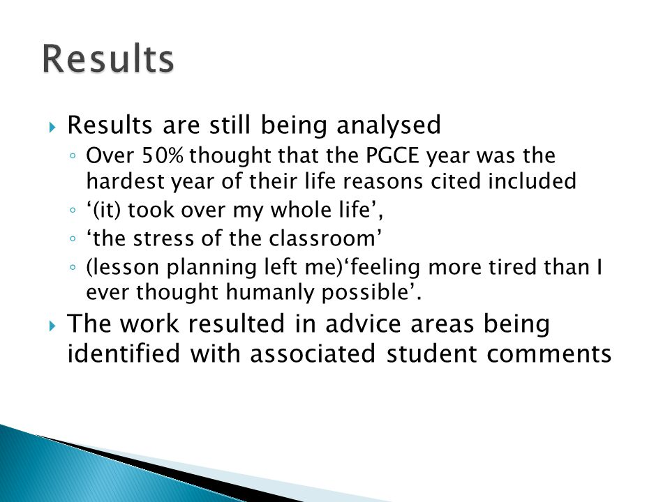  Results are still being analysed ◦ Over 50% thought that the PGCE year was the hardest year of their life reasons cited included ◦ '(it) took over my whole life', ◦ 'the stress of the classroom' ◦ (lesson planning left me)'feeling more tired than I ever thought humanly possible'.