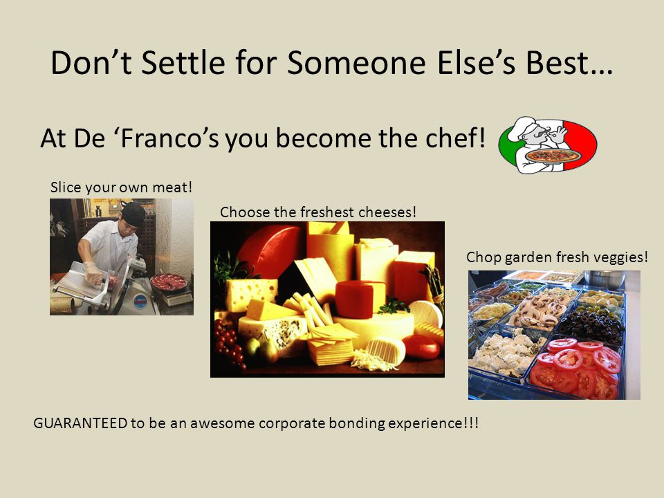 Don't Settle for Someone Else's Best… At De 'Franco's you become the chef! Slice your own meat! Choose the freshest cheeses! Chop garden fresh veggies