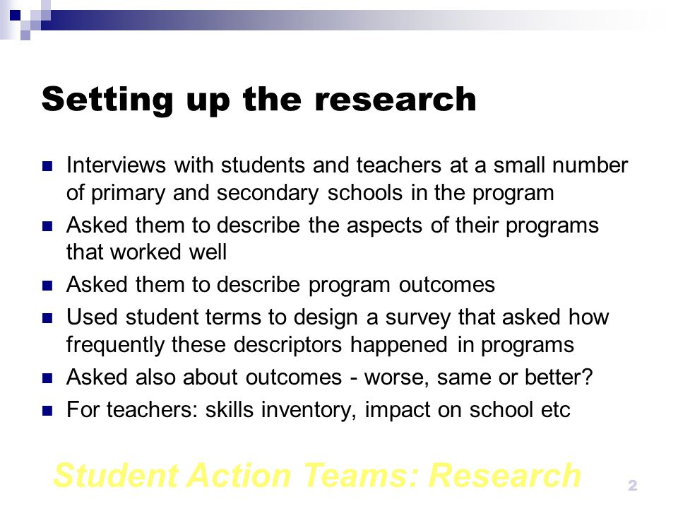 Student Action Teams: Research 2 Setting up the research Interviews with students and teachers at a small number of primary and secondary schools in the program Asked them to describe the aspects of their programs that worked well Asked them to describe program outcomes Used student terms to design a survey that asked how frequently these descriptors happened in programs Asked also about outcomes - worse, same or better.