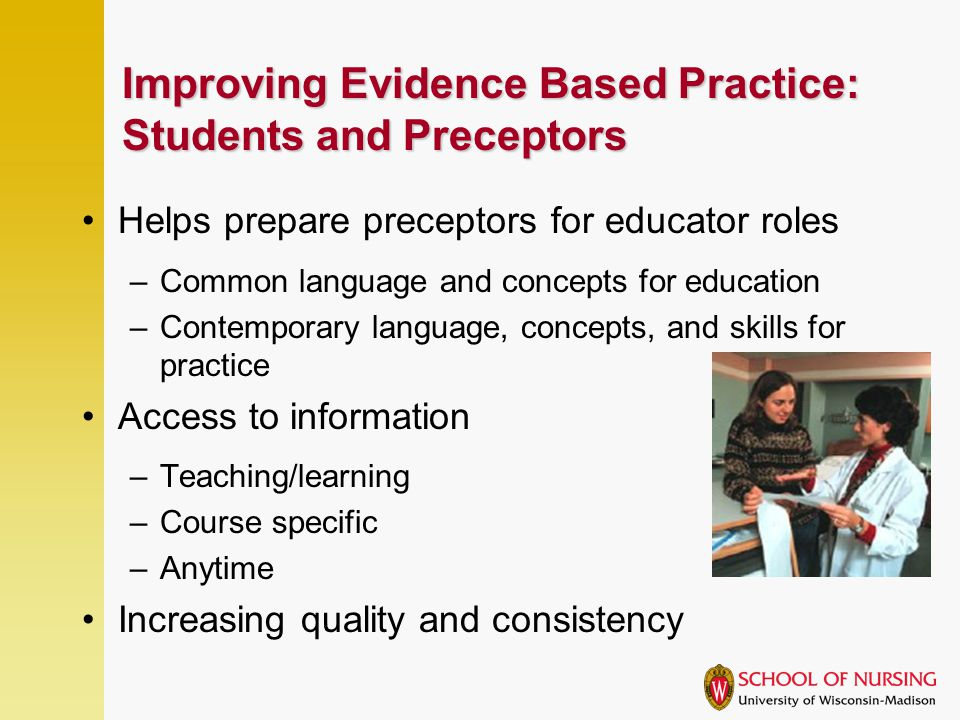 Improving Evidence Based Practice: Students and Preceptors Helps prepare preceptors for educator roles –Common language and concepts for education –Contemporary language, concepts, and skills for practice Access to information –Teaching/learning –Course specific –Anytime Increasing quality and consistency
