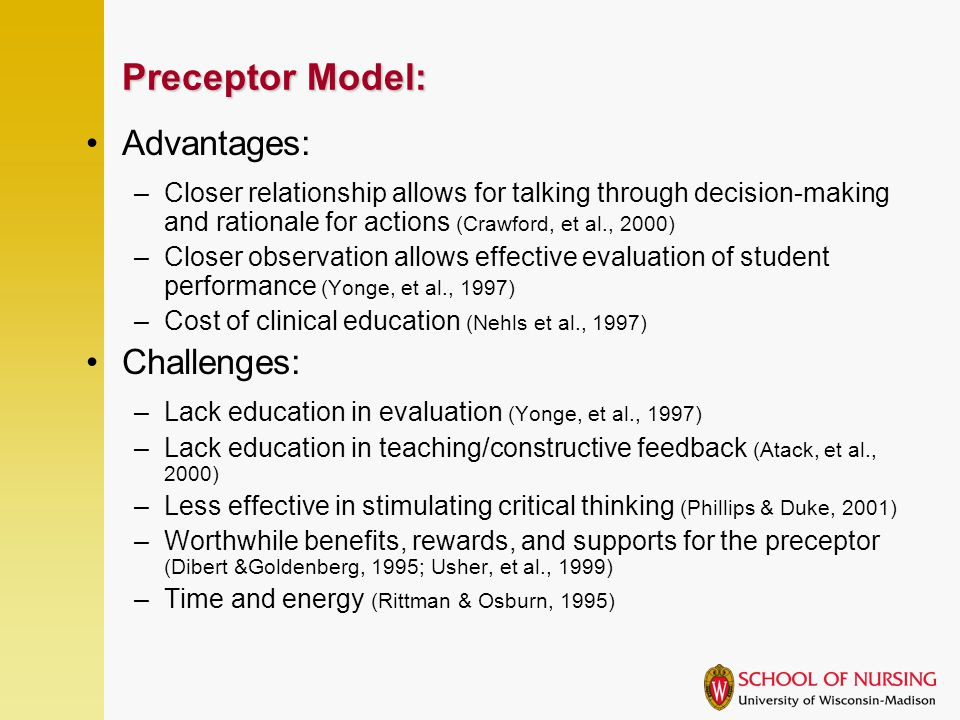 Preceptor Model: Advantages: –Closer relationship allows for talking through decision-making and rationale for actions (Crawford, et al., 2000) –Closer observation allows effective evaluation of student performance (Yonge, et al., 1997) –Cost of clinical education (Nehls et al., 1997) Challenges: –Lack education in evaluation (Yonge, et al., 1997) –Lack education in teaching/constructive feedback (Atack, et al., 2000) –Less effective in stimulating critical thinking (Phillips & Duke, 2001) –Worthwhile benefits, rewards, and supports for the preceptor (Dibert &Goldenberg, 1995; Usher, et al., 1999) –Time and energy (Rittman & Osburn, 1995)