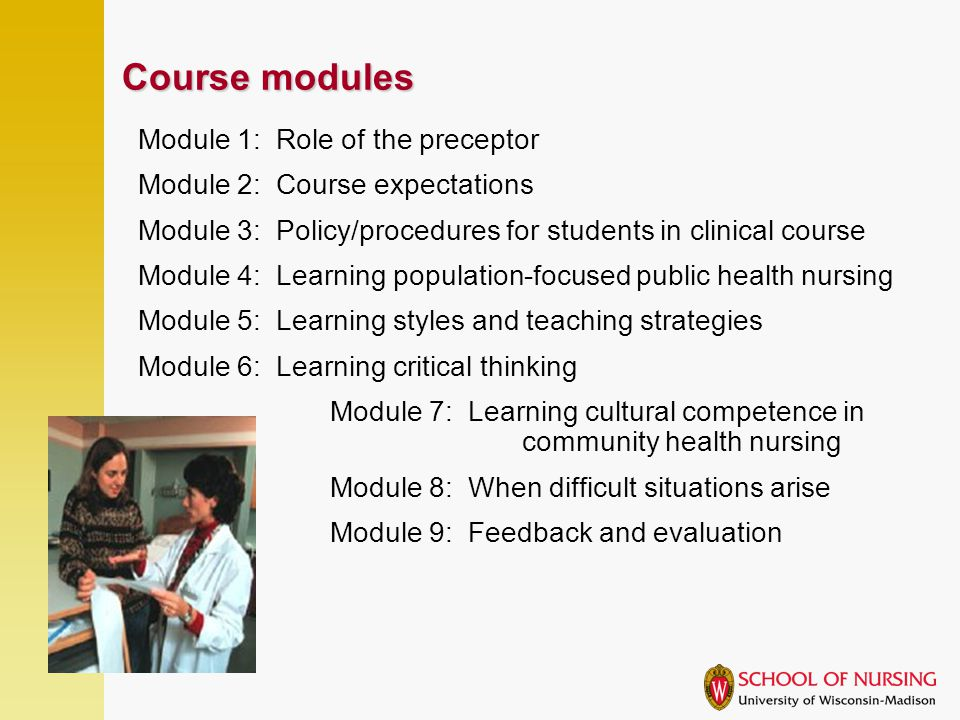 Course modules Module 1: Role of the preceptor Module 2: Course expectations Module 3: Policy/procedures for students in clinical course Module 4: Learning population-focused public health nursing Module 5: Learning styles and teaching strategies Module 6: Learning critical thinking Module 7: Learning cultural competence in community health nursing Module 8: When difficult situations arise Module 9: Feedback and evaluation