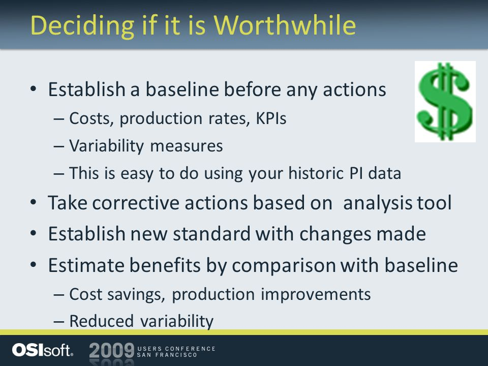 Deciding if it is Worthwhile Establish a baseline before any actions – Costs, production rates, KPIs – Variability measures – This is easy to do using your historic PI data Take corrective actions based on analysis tool Establish new standard with changes made Estimate benefits by comparison with baseline – Cost savings, production improvements – Reduced variability