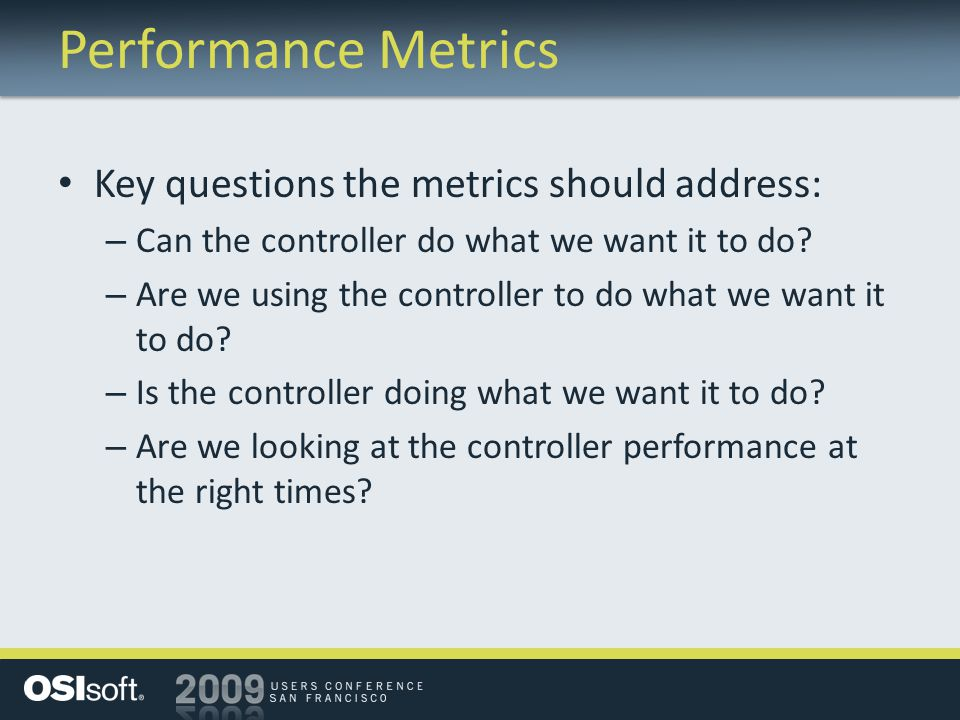 Performance Metrics Key questions the metrics should address: – Can the controller do what we want it to do.
