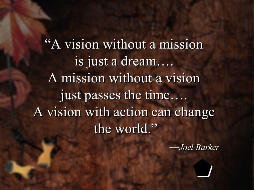 A vision without a mission is just a dream…. A mission without a vision just passes the time….