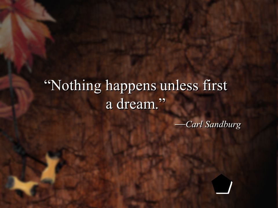 Nothing happens unless first a dream. — Carl Sandburg