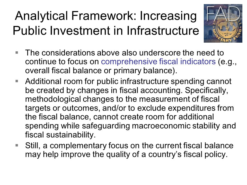 Analytical Framework: Increasing Public Investment in Infrastructure  The considerations above also underscore the need to continue to focus on comprehensive fiscal indicators (e.g., overall fiscal balance or primary balance).