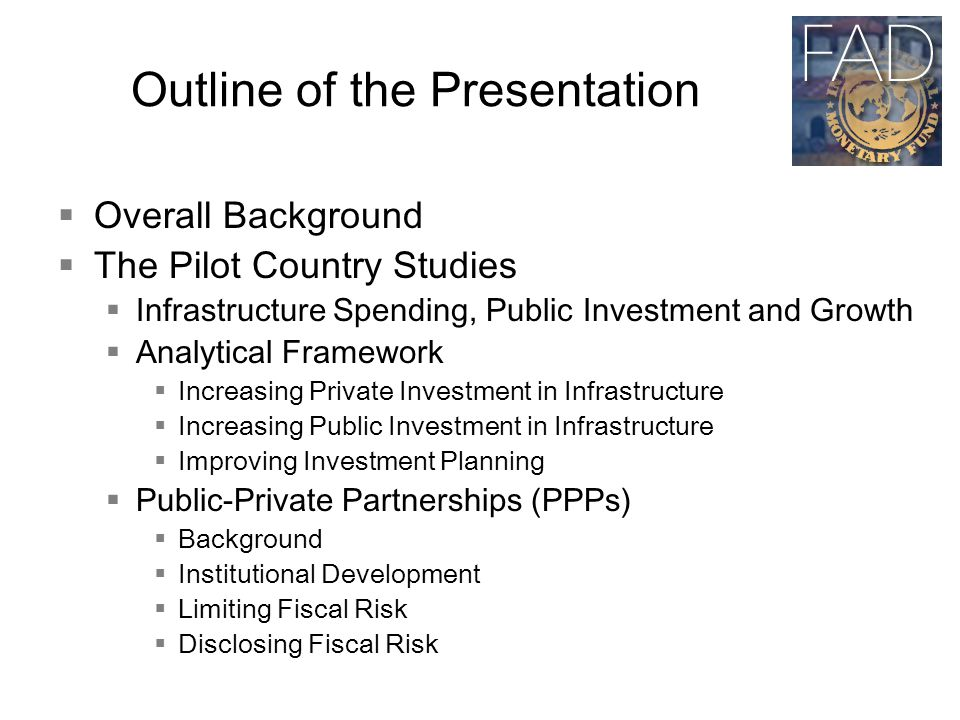 Outline of the Presentation  Overall Background  The Pilot Country Studies  Infrastructure Spending, Public Investment and Growth  Analytical Framework  Increasing Private Investment in Infrastructure  Increasing Public Investment in Infrastructure  Improving Investment Planning  Public-Private Partnerships (PPPs)  Background  Institutional Development  Limiting Fiscal Risk  Disclosing Fiscal Risk