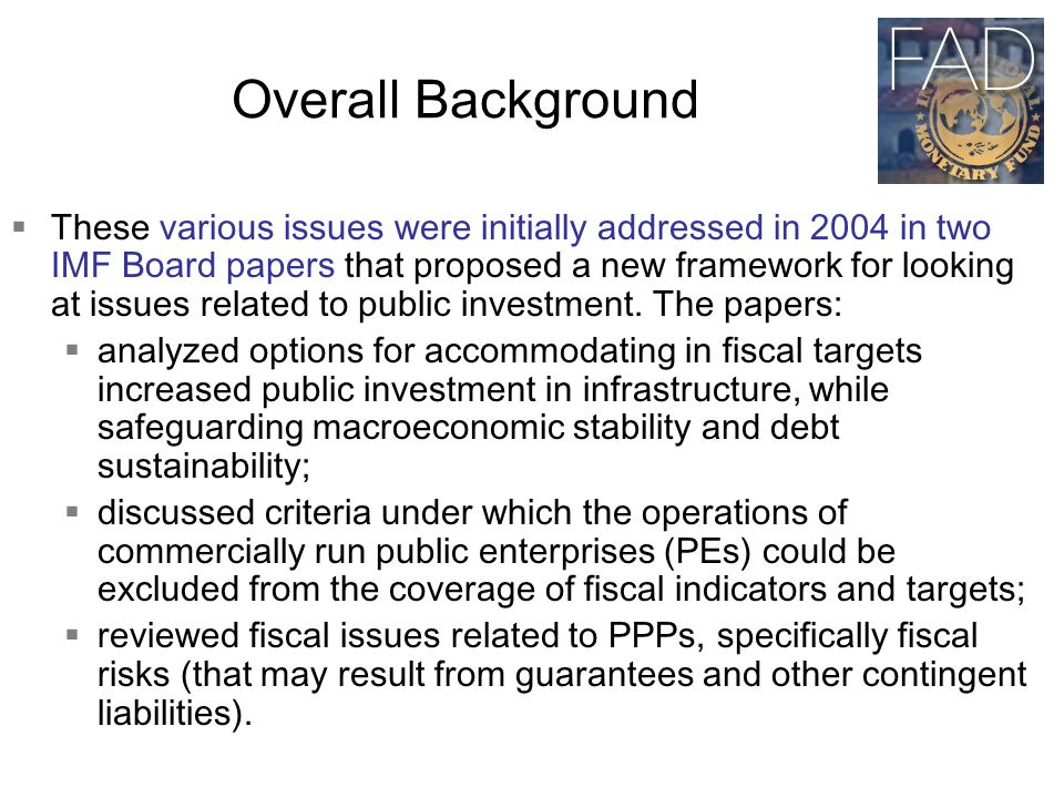 Overall Background  These various issues were initially addressed in 2004 in two IMF Board papers that proposed a new framework for looking at issues related to public investment.