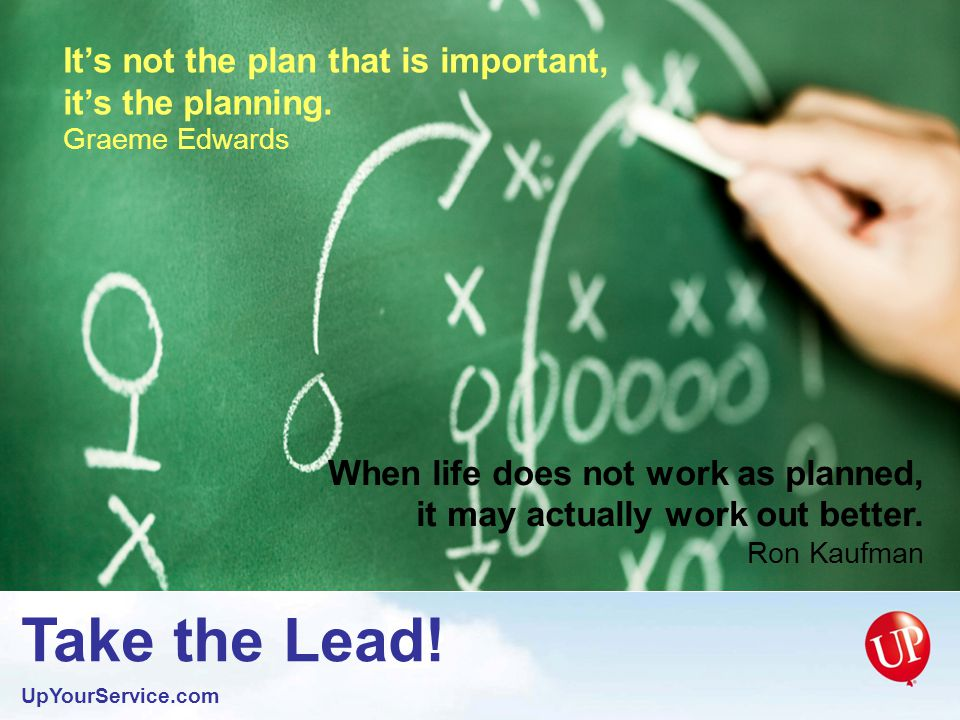 Take the Lead. UpYourService.com It is not work that kills men; it is worry.