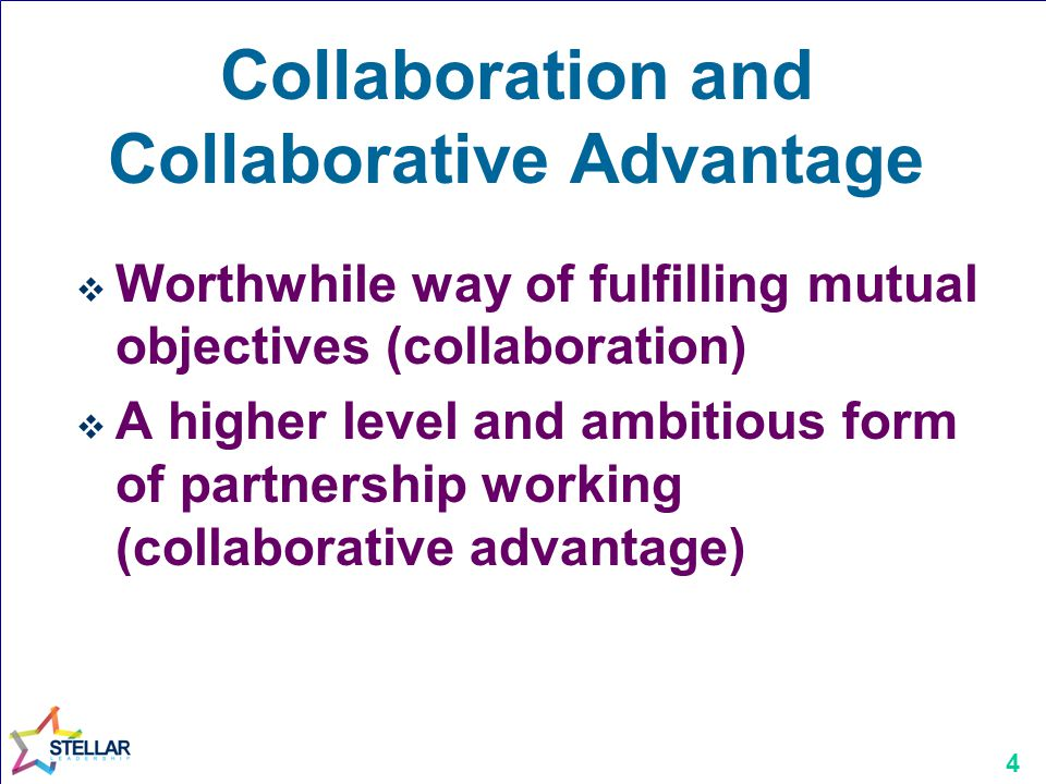4 Collaboration and Collaborative Advantage  Worthwhile way of fulfilling mutual objectives (collaboration)  A higher level and ambitious form of partnership working (collaborative advantage)