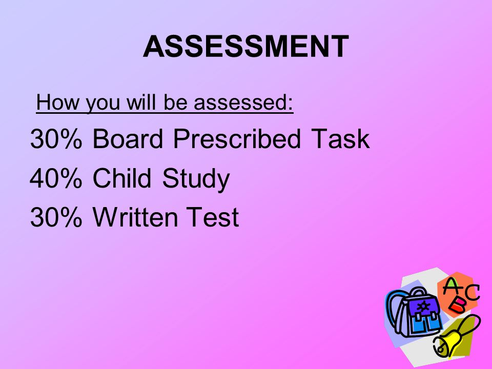 ASSESSMENT How you will be assessed: 30% Board Prescribed Task 40% Child Study 30% Written Test