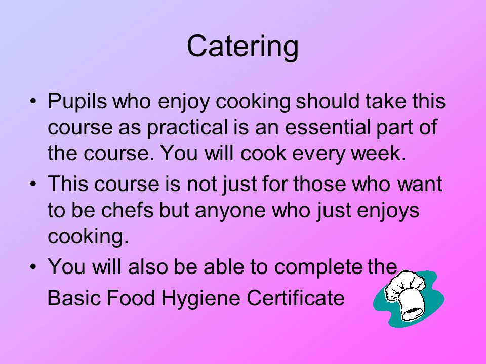 Catering Pupils who enjoy cooking should take this course as practical is an essential part of the course. You will cook every week. This course is no