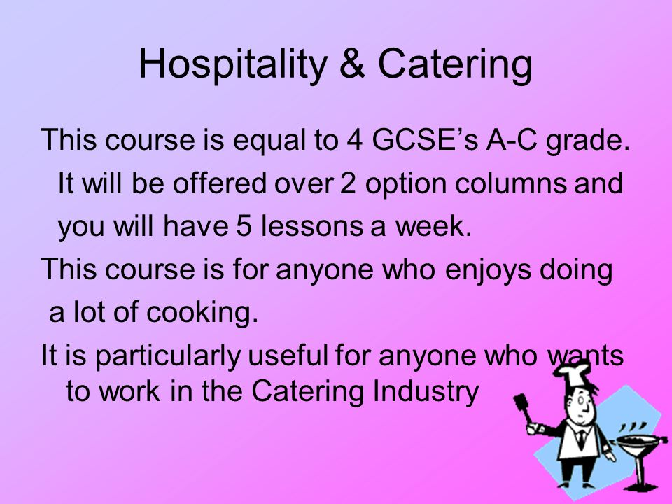 Hospitality & Catering This course is equal to 4 GCSE's A-C grade.