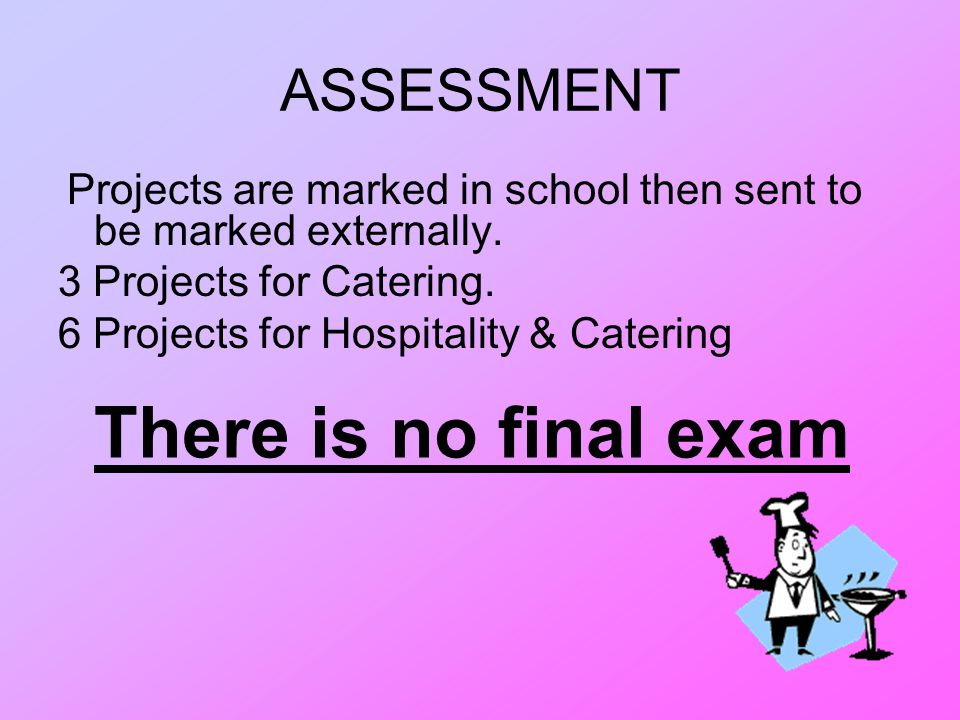 ASSESSMENT Projects are marked in school then sent to be marked externally. 3 Projects for Catering. 6 Projects for Hospitality & Catering There is no
