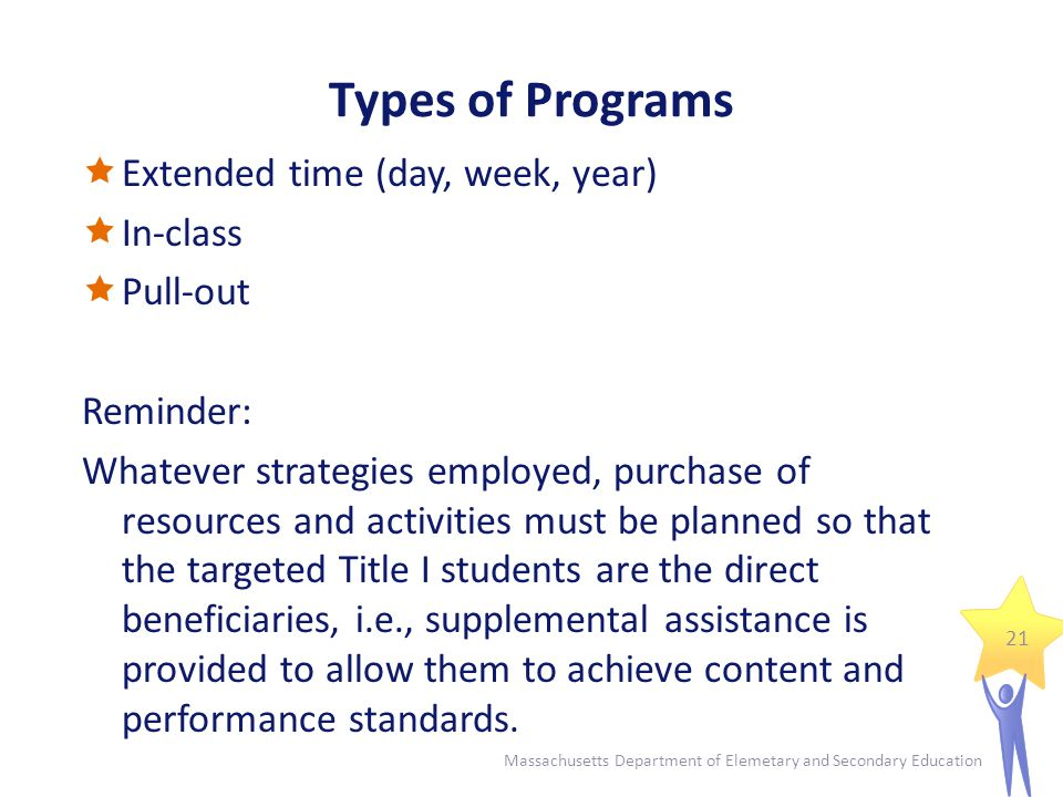 Types of Programs  Extended time (day, week, year)  In-class  Pull-out Reminder: Whatever strategies employed, purchase of resources and activities must be planned so that the targeted Title I students are the direct beneficiaries, i.e., supplemental assistance is provided to allow them to achieve content and performance standards.