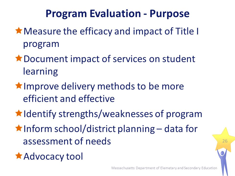 Program Evaluation - Purpose  Measure the efficacy and impact of Title I program  Document impact of services on student learning  Improve delivery methods to be more efficient and effective  Identify strengths/weaknesses of program  Inform school/district planning – data for assessment of needs  Advocacy tool 26 Massachusetts Department of Elemetary and Secondary Education