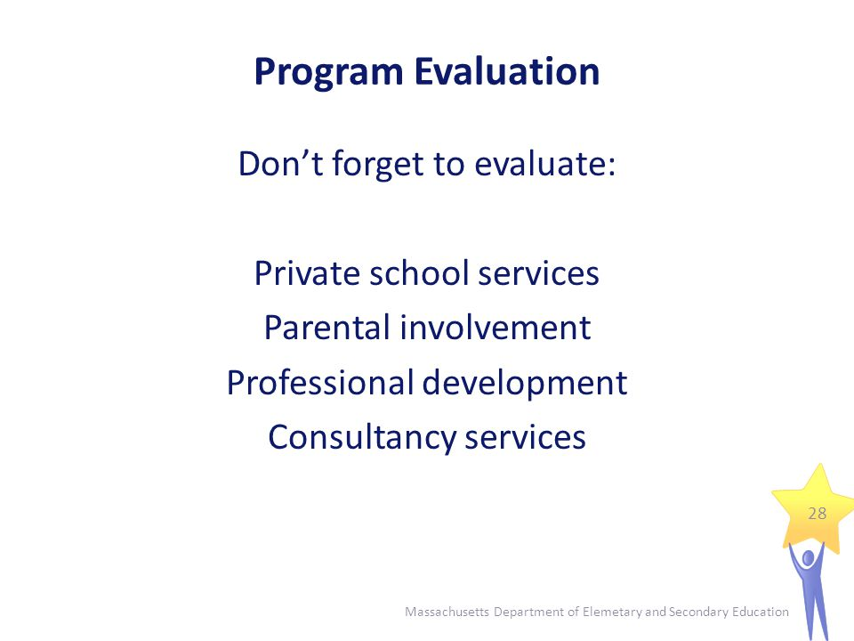 Program Evaluation Don't forget to evaluate: Private school services Parental involvement Professional development Consultancy services 28 Massachusetts Department of Elemetary and Secondary Education