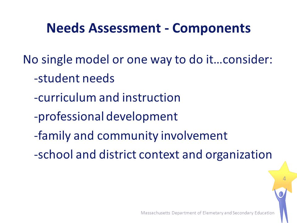 Needs Assessment - Components No single model or one way to do it…consider: -student needs -curriculum and instruction -professional development -family and community involvement -school and district context and organization 4 Massachusetts Department of Elemetary and Secondary Education
