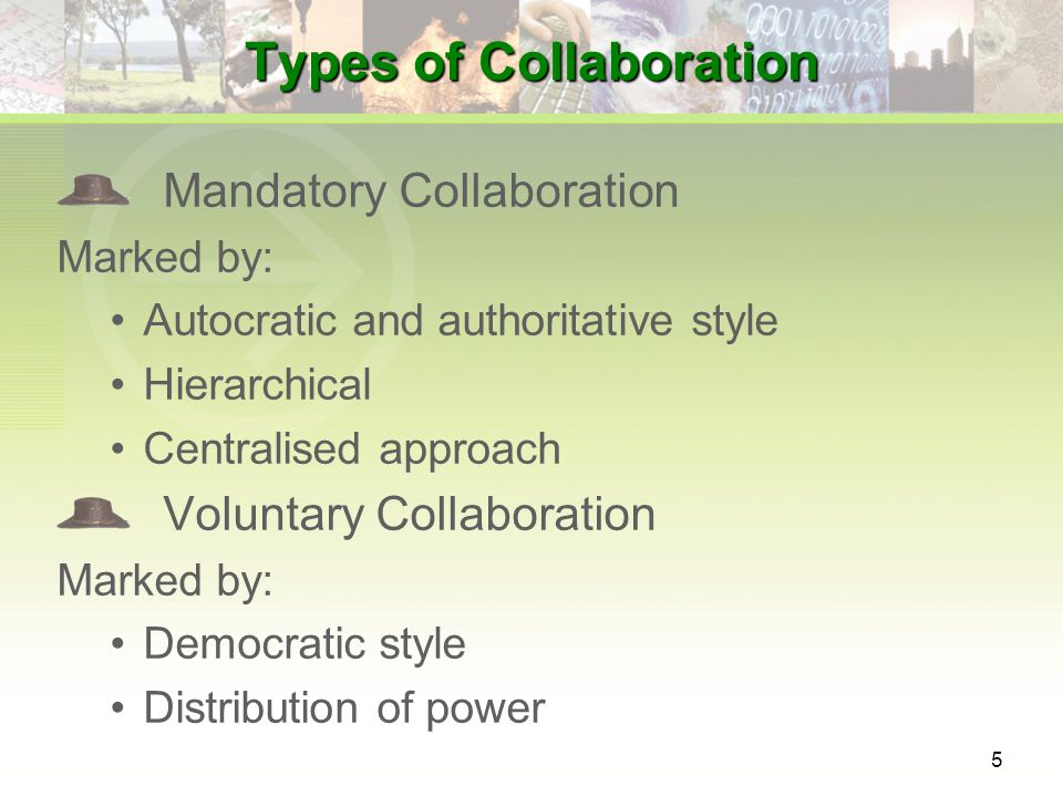 5 Types of Collaboration Mandatory Collaboration Marked by: Autocratic and authoritative style Hierarchical Centralised approach Voluntary Collaboration Marked by: Democratic style Distribution of power