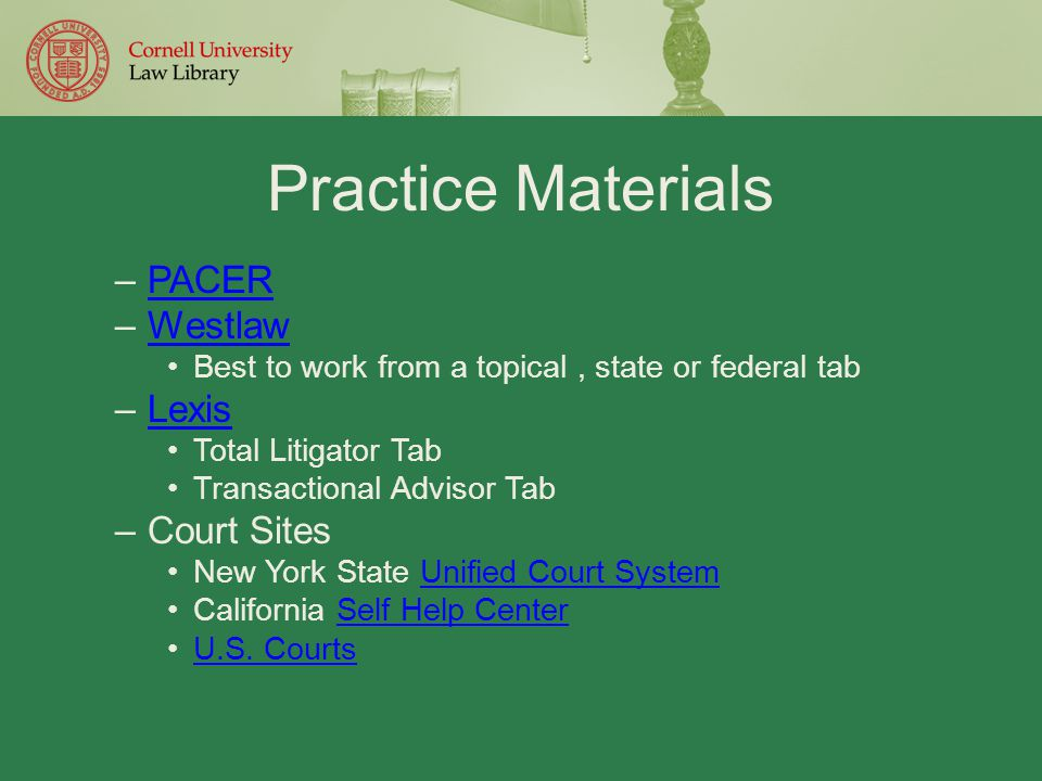 Practice Materials –PACERPACER –WestlawWestlaw Best to work from a topical, state or federal tab –LexisLexis Total Litigator Tab Transactional Advisor Tab –Court Sites New York State Unified Court SystemUnified Court System California Self Help CenterSelf Help Center U.S.