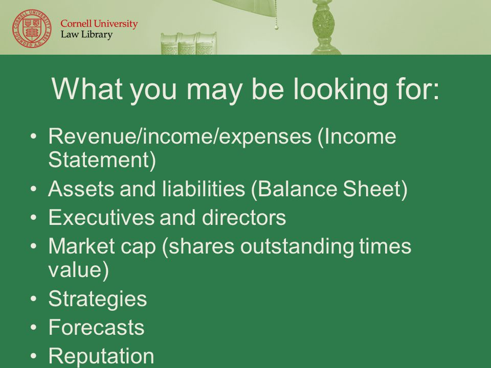 What you may be looking for: Revenue/income/expenses (Income Statement) Assets and liabilities (Balance Sheet) Executives and directors Market cap (shares outstanding times value) Strategies Forecasts Reputation