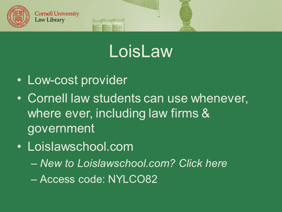 LoisLaw Low-cost provider Cornell law students can use whenever, where ever, including law firms & government Loislawschool.com –New to Loislawschool.com.