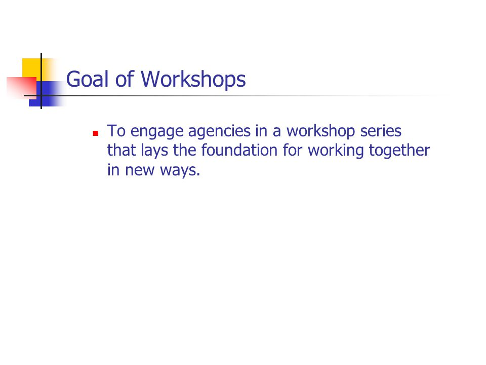 Goal of Workshops To engage agencies in a workshop series that lays the foundation for working together in new ways.