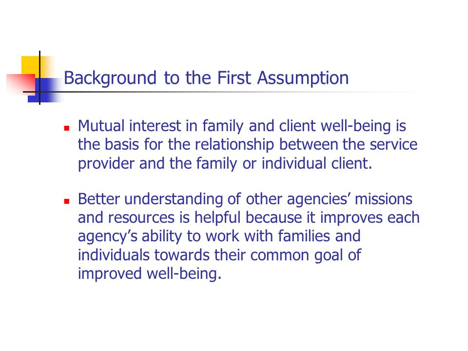Background to the First Assumption Mutual interest in family and client well-being is the basis for the relationship between the service provider and the family or individual client.