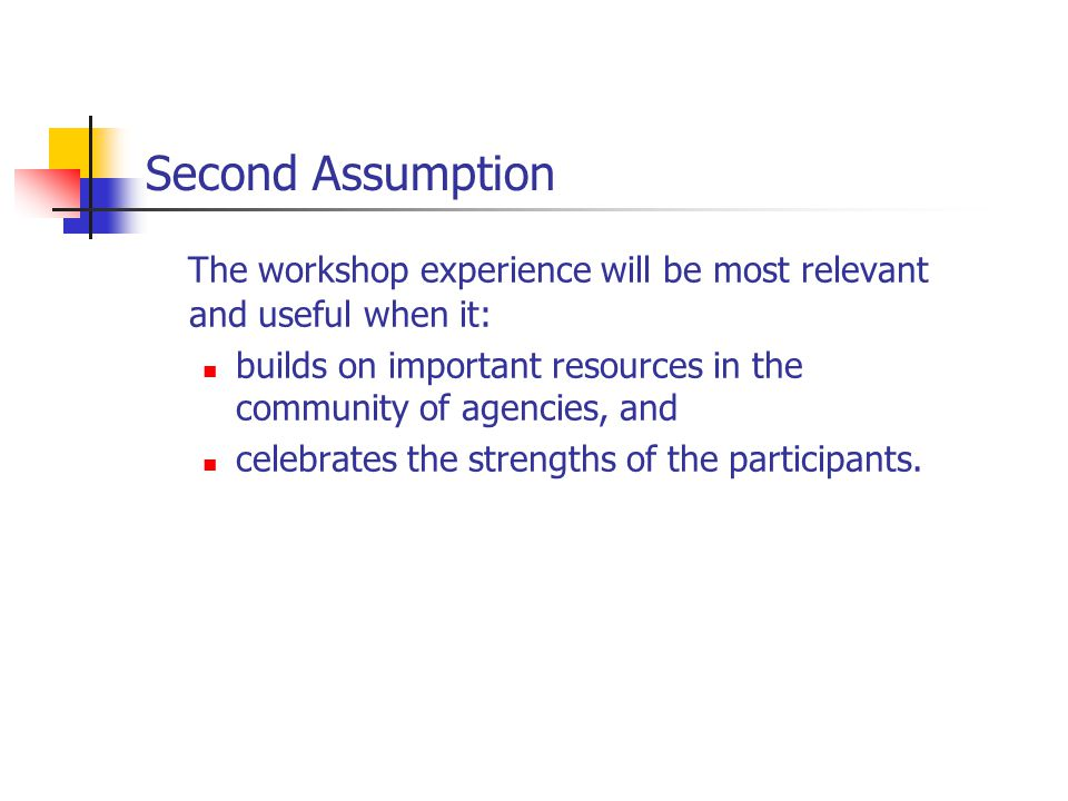 Second Assumption The workshop experience will be most relevant and useful when it: builds on important resources in the community of agencies, and celebrates the strengths of the participants.