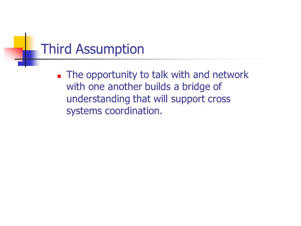 Third Assumption The opportunity to talk with and network with one another builds a bridge of understanding that will support cross systems coordination.
