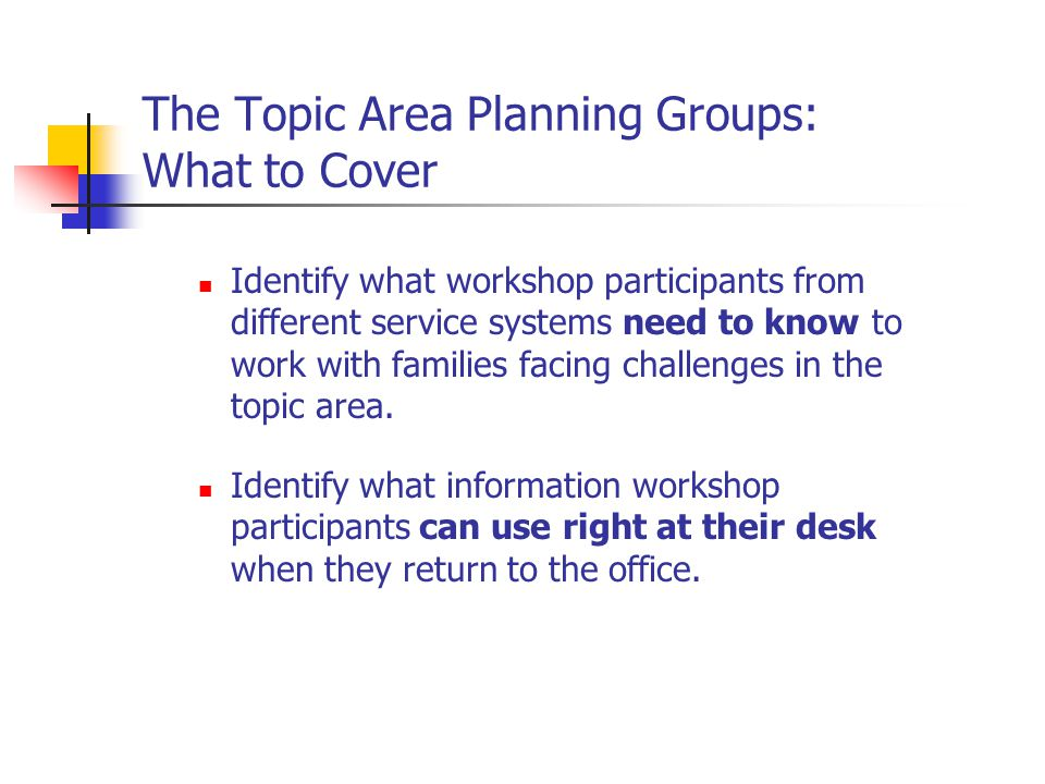 The Topic Area Planning Groups: What to Cover Identify what workshop participants from different service systems need to know to work with families facing challenges in the topic area.