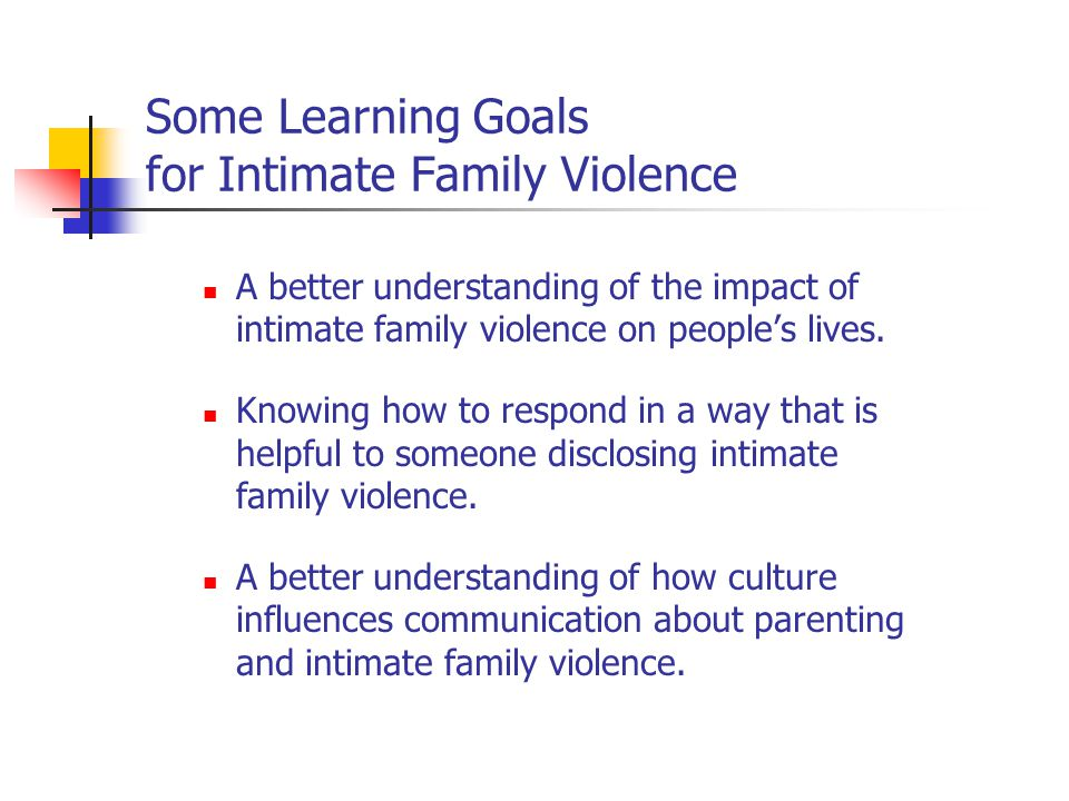 Some Learning Goals for Intimate Family Violence A better understanding of the impact of intimate family violence on people's lives.