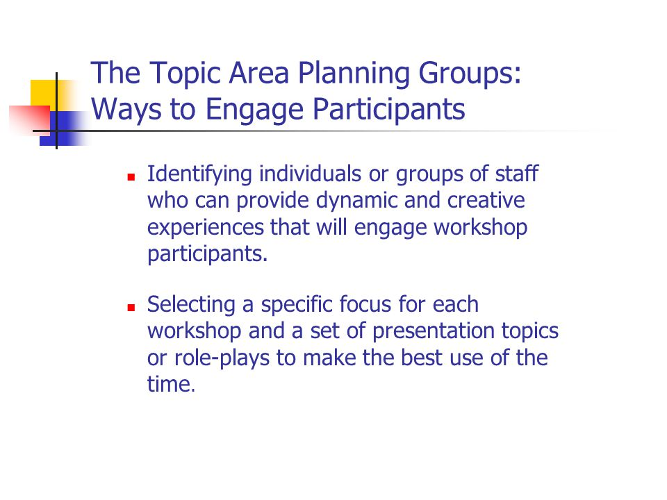 The Topic Area Planning Groups: Ways to Engage Participants Identifying individuals or groups of staff who can provide dynamic and creative experiences that will engage workshop participants.