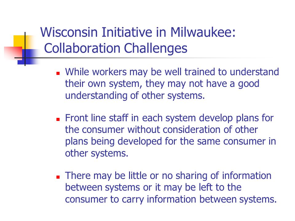 Wisconsin Initiative in Milwaukee: Collaboration Challenges While workers may be well trained to understand their own system, they may not have a good understanding of other systems.