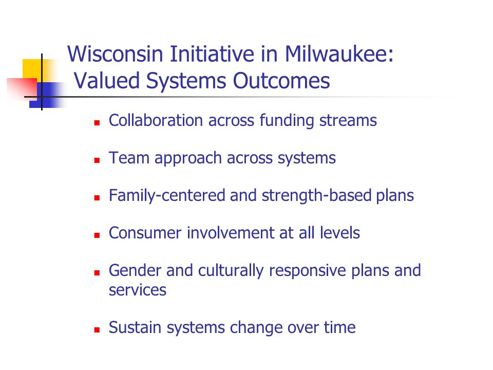 Wisconsin Initiative in Milwaukee: Valued Systems Outcomes Collaboration across funding streams Team approach across systems Family-centered and strength-based plans Consumer involvement at all levels Gender and culturally responsive plans and services Sustain systems change over time