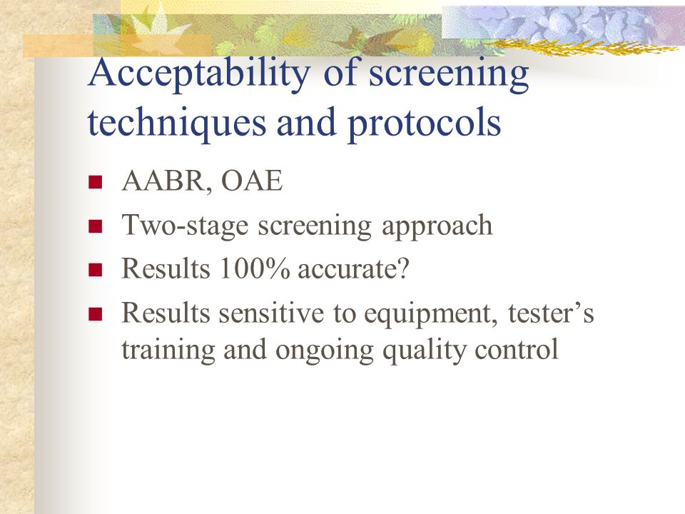 Acceptability of screening techniques and protocols AABR, OAE Two-stage screening approach Results 100% accurate? Results sensitive to equipment, test