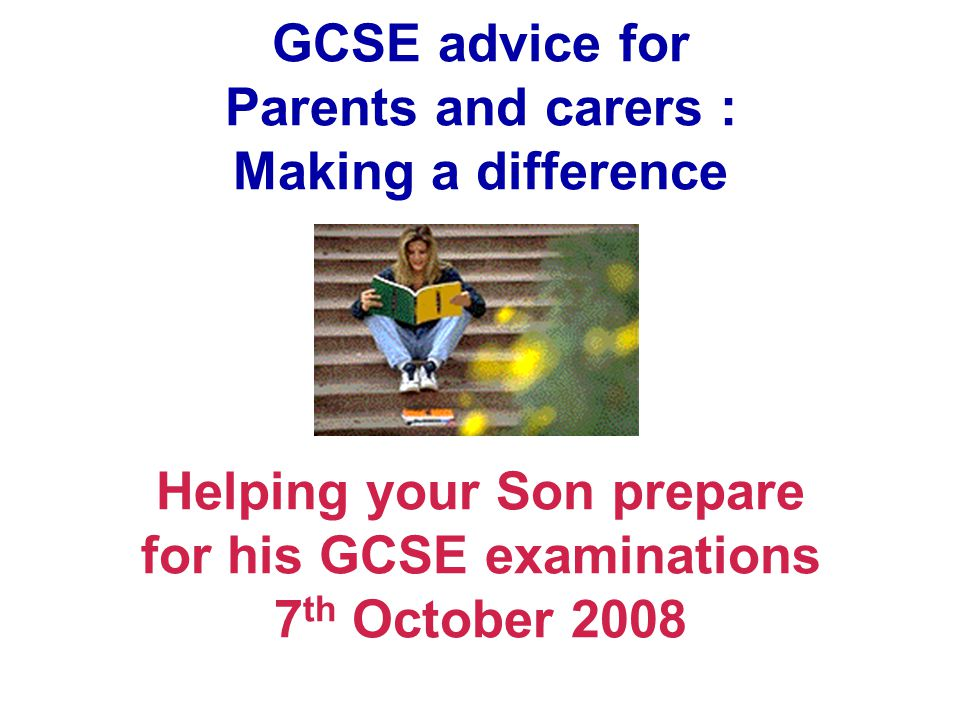 GCSE advice for Parents and carers : Making a difference Helping your Son prepare for his GCSE examinations 7 th October 2008