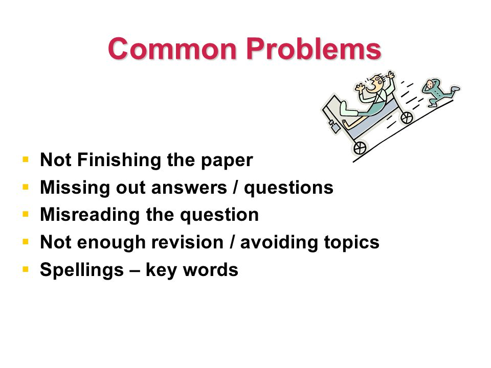 Common Problems   Not Finishing the paper   Missing out answers / questions   Misreading the question   Not enough revision / avoiding topics   Spellings – key words